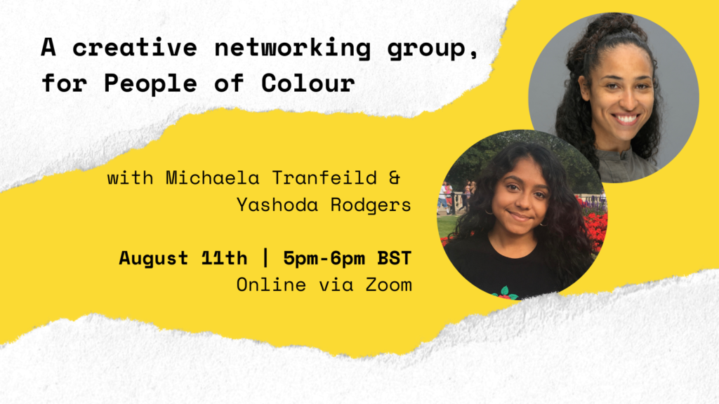 A yellow graphic with white edges that have a ripped paper effect. In black bold text the graphic reads 'A creative networking group, for people of colour with Michaela Tranfield & Yashoda Rodgers. August 11th | 5pm-6pm BST, Online via Zoom, Have Your Say on #TheJanuaryChallenge.' There are two overlapping photographs in circular frames, one of Michaela Tranfield and one of Yashoda Rodgers.