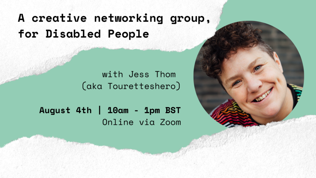 A light green graphic with white edges that have a ripped paper effect. In black bold text the graphic reads 'A creative networking group, for Disabled people with Jess Thom aka Touretteshero. August 4th | 10am - 1pm BST, Online via Zoom, Have Your Say on #TheJanuaryChallenge.' There is a photograph in a circular frame of Jess Thom.