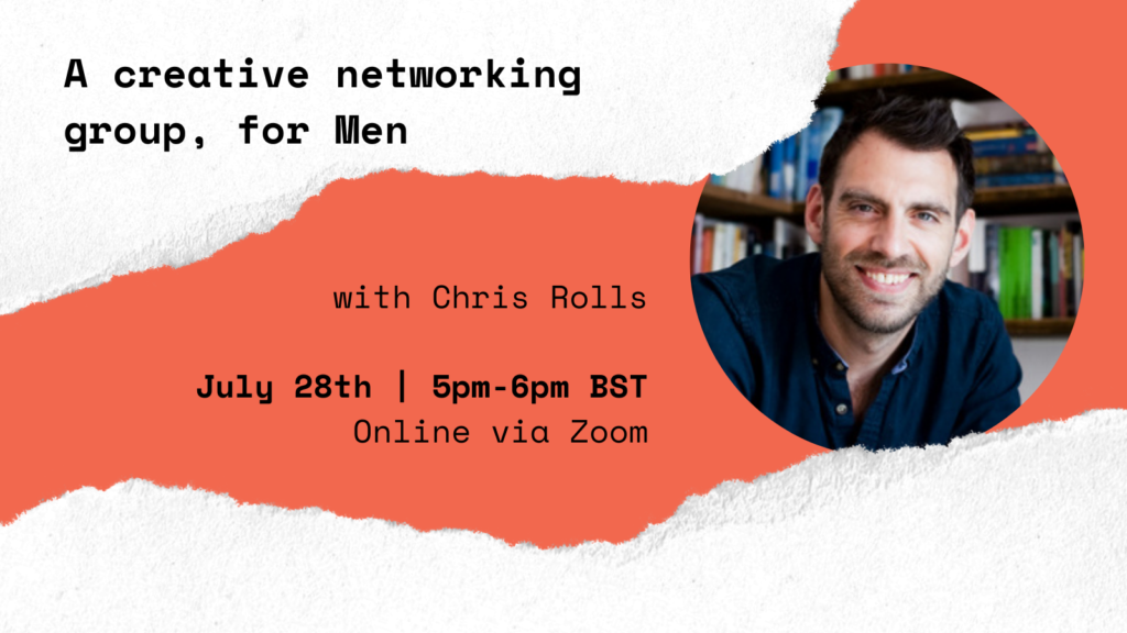 An orange graphic with white edges that have a ripped paper effect. In black bold text the graphic reads 'A creative networking group, for men with Chris Rolls. July 28th | 5pm-6pm BST, Online via Zoom, Have Your Say on #TheJanuaryChallenge.' There is a photograph in a circular frame of Chris Rolls.