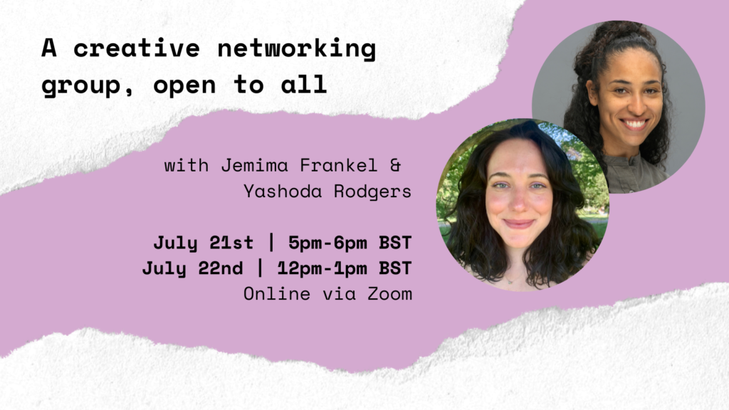 A lilac graphic with white edges that have a ripped paper effect. In black bold text the graphic reads 'A creative networking group, open to all with Jemima Frankel & Yashoda Rodgers. July 21st | 5pm-6pm BST, July 22nd | 12pm-1pm BST, Online via Zoom, Have Your Say on #TheJanuaryChallenge.' There are two overlapping photographs in circular frames, one of Jemima Frankel and one of Yashoda Rodgers.